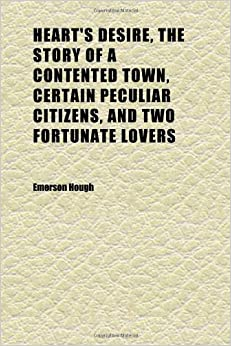 Heart's Desire, the Story of a Contented Town, Certain Peculiar Citizens, and Two Fortunate Lovers: A Novel