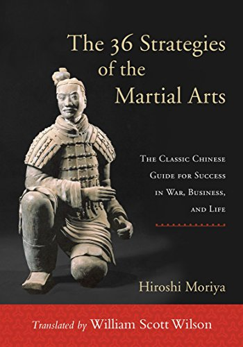The 36 Strategies of the Martial Arts: The Classic Chinese Guide for Success in War, Business, and Life Hiroshi Moriya