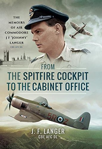 (From the Spitfire Cockpit to the Cabinet Office: The Memoirs of Air Commodore J F 'Johnny' Langer CBE AFC DL)