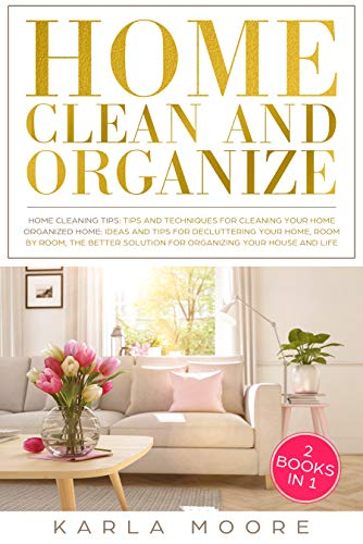 Home Clean and Organize: 2 books in 1 - Organized Home,the Better Solution for Organizing your House + Home Cleaning Tips: Tips and Techniques For Cleaning Your Home by [Moore, Karla]