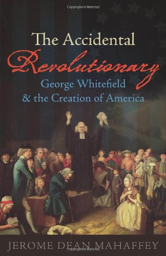 The Accidental Revolutionary: George Whitefield and the Creation of America