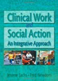 Clinical Work and Social Action : An Integrative Approach, Sachs, Jerome and Newdom, Fred A., 0789002795