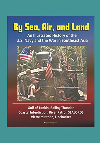 By Sea, Air, and Land: An Illustrated History of the U.S. Navy and the War in Southeast Asia - Gulf of Tonkin, Rolling Thunder, Coastal Interdiction, River Patrol, SEALORDS, Vietnamization, Linebacker