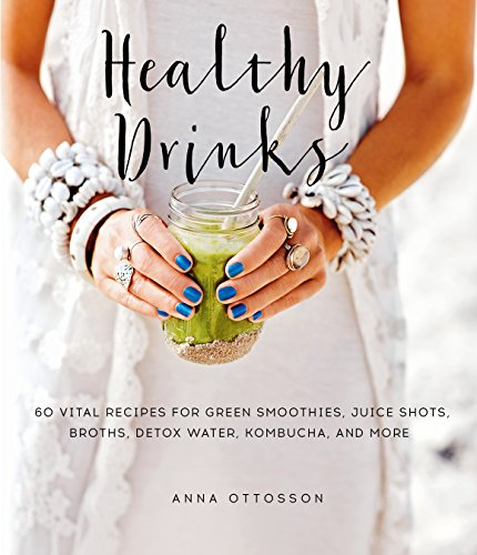 Healthy Drinks: 60 Vital Recipes for Green Smoothies, Juice Shots, Broths, Detox Water, Kombucha, and More by Anna Ottosson