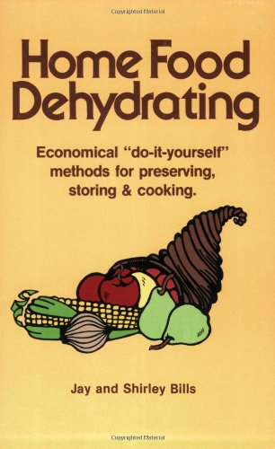 "Home Food Dehydrating: Economical ""Do-it-yourself"" Methods for Preserving, Storing & Cooking by Jay Bills, Shirley Bills"