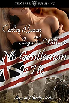 No Gentleman Is He (Sons of Liberty Book 1) by [Bauer, Carley, Willows, Lynette]