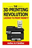 The 3D Printing Revolution - Licence to Print Money?, A. Smithers, 1494359316