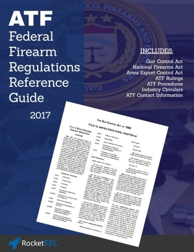 Federal Firearms Regulations Reference Guide: Firearm laws and ATF Rules and Regulations (updated through 2017)