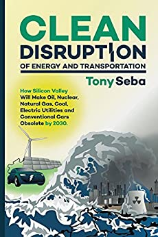Clean Disruption of Energy and Transportation: How Silicon Valley Will Make Oil, Nuclear, Natural Gas, Coal, Electric Utilities and Conventional Cars Obsolete by 2030 by [Seba, Tony]
