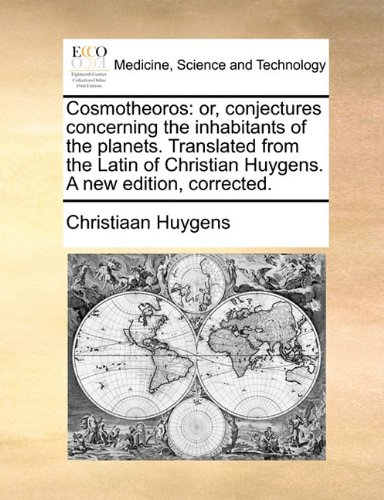 Cosmotheoros: or, conjectures concerning the inhabitants of the planets. Translated from the Latin of Christian Huygens. A new edition, corrected.