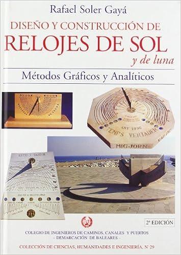Diseño y construcción de relojes de sol y de luna: Prontuario para la construcción de relojes de sol y de luna con la justificación de los ... humanidades e ...