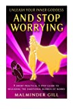 Unleash Your Inner Goddess and Stop Worrying, Malminder Gill, 1500150312