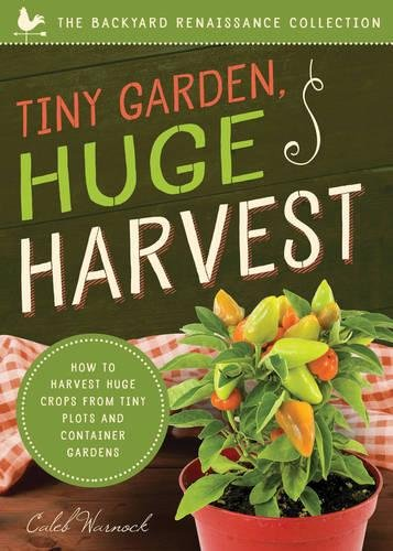Tiny Garden, Huge Harvest: How to Harvest Huge Crops from Mini Plots and Container Gardens (The Backyard Renaissance Collection) [Caleb Warnock] (Tapa Blanda)