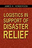 Logistics in Support of Disaster Relief, James H. Henderson, 1434334694