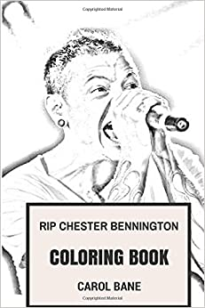 RIP Chester Bennington Coloring Book: Legendary Frontmen and Youth Idol of Many Generations beloved Linkin Park Inspired Adult Coloring Book (Adult Coloring Books)