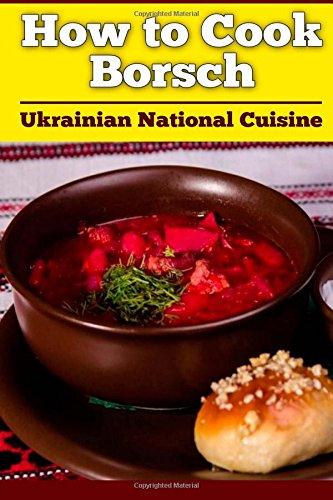 How to Cook Borsch: Borscht. Recipe Borscht. Red Beet Borscht. Ukrainian National Cuisine (Volume 1) ebook
