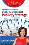 Public Relations and Publicity Strategy: A Quick Reference Mini Book for  Do It Yourself PR (Good Girls Guide to Public Relations, Publicity and Marketing 1)