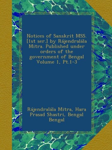 Read Online Notices of Sanskrit MSS. [1st ser.] by Rájendralála Mitra. Published under orders of the government of Bengal Volume 1, Pt.1-3 ebook