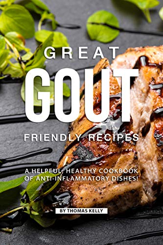 Great Gout Friendly Recipes: A Helpful, Healthy Cookbook of Anti-Inflammatory Dishes!
