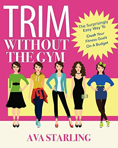 Trim Without The Gym: The Surprisingly Easy Way To Crush Your Fitness Goals On A Budget (Workouts To Get Abs Fast At Home)