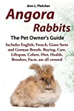 Angora Rabbits A Pet Owner's Guide: Includes English, French, Giant, Satin and German Breeds. Buying, Care, Lifespan, Colors, Diet, Health, Breeders, Facts, are all covered