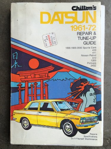 Chilton's Repair and Tune-Up Guide - Datsun 1961 to 1972: 1500-1600-2000 Sports Cars, 410, 411, Nissan Patrol, 510, 1200, Pickups, 240Z