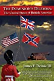 The Dominion s Dilemma: The United States of British America by James F. Devine III (2013-03-02)
