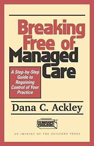 Breaking Free of Managed Care: A Step-by-Step Guide to Regaining Control of Your Practice by Ackley, Dana C. (1999) Paperback