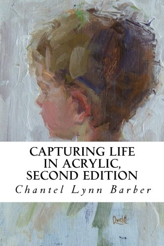 Capturing Life in Acrylic, 2nd Edition (Techniques Texture Acrylic)