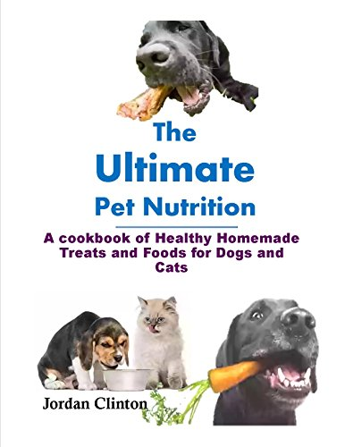 The Ultimate Pet Nutrition: cookbook of Healthy Homemade Treats and Foods for Dogs and (Healthy Homemade Cat Treats)