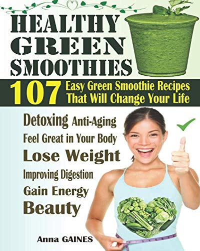 Healthy Green Smoothies: 107 Easy Green Smoothie Recipes That Will Change Your Life; Simple Green Smoothies to Lose Weight, Gain Energy, and Feel Great in Your Body (Smoothies Recipes + Nutri Facts) by Anna GAINES