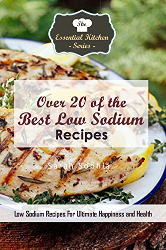 Over 20 of the Best Low Sodium Recipes: Low Sodium Recipes for Ultimate Happiness and Health (The Essential Kitchen Series Book 128) by Sarah Sophia