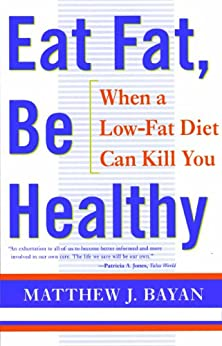 EAT FAT, BE HEALTHY: When  A Low-Fat Diet Can Kill You by [BAYAN, MATTHEW]