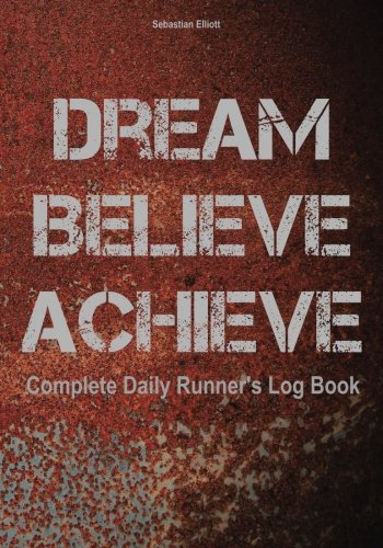 Dream. Believe. Achieve.: Complete Daily Runner's Log Book