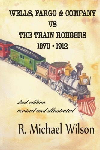 Wells Fargo   Company Vs The Train Robbers 1870   1912  2Nd Edition  Revised And Illustrated By R Michael Wilson  2013 04 26