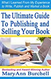The Ultimate Guide to Publishing and Selling Your Book: What I Learned From My Experience to Write, Publish and Market a Book