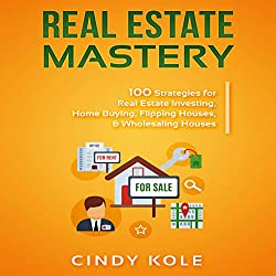 Real Estate Mastery: 100 Strategies for Real Estate Investing, Home Buying, Flipping Houses, & Wholesaling Houses