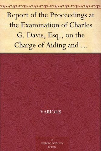 Report of the Proceedings at the Examination of Charles G. Davis, Esq., on the Charge of Aiding and Abetting in the Rescue of a Fugitive Slave Held in Boston, in February, 1851.