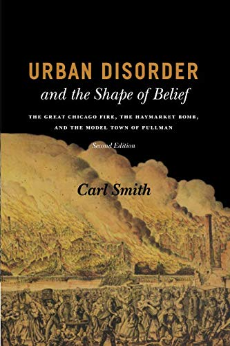 Urban Disorder and the Shape of Belief: The Great Chicago Fire, the Haymarket Bomb, and the Model Town of Pullman, Secon
