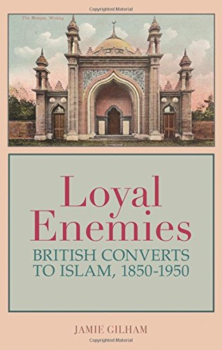 Loyal Enemies: British Converts to Islam 1850-1950