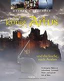 Der wahre König Artus und die Suche nach Avalon - Verborgene Plätze in Schottland, Cornwall, Wales und auf der Isle of Man (Mythen & Legenden)