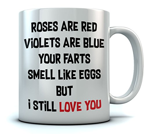 - Hilarious Coffee Mug For Valentine's Day, Xmas or Birthday - Roses Are Red - Your Farts Smell Like Eggs But I Still Love You! Funny Gift for Boyfriend, Girlfriend, Husband, Wife Tea Mug 11 Oz. White