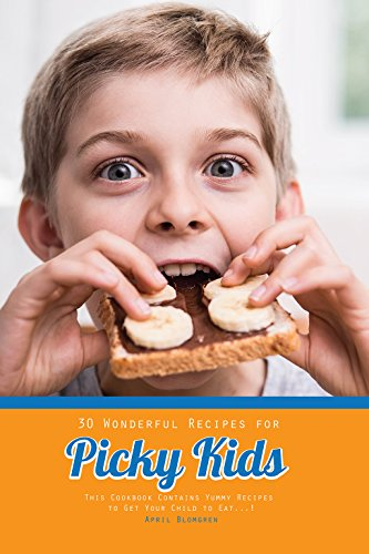 30 Wonderful Recipes for Picky Kids: This Cookbook Contains Yummy Recipes to Get Your Child to Eat! by April Blomgren