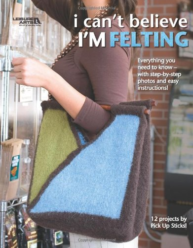 I Can't Believe I'm Felting  (Leisure Arts #4508)