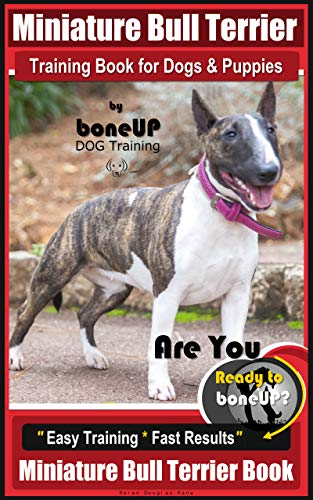 Miniature Bull Terrier Training Book for Dogs & Puppies By BoneUP DOG Training: Are You Ready to Bone Up?  Easy Training * Fast Results Miniature Bull Terrier - Bone Bull Terrier
