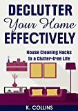 Declutter Your Home Effectively: House Cleaning Hacks to a Clutter Free Life: Home Organization and Management Tips, DIY house cleaning hacks, organize ... your Life and Home Effectively)