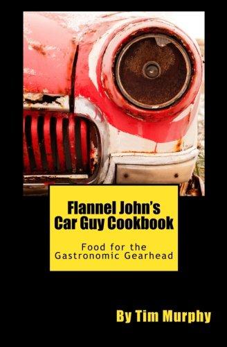 Flannel John's Car Guy Cookbook: Food for the Gastronomic Gearhead (Cookbooks for Guys) (Volume 14) pdf
