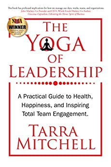 The Yoga of Leadership: A Practical Guide to Health, Happiness, And Inspiring Total Team Engagement (English Edition) por [Mitchell, Tarra]