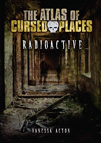 Radioactive (The Atlas of Cursed Places)