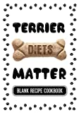 Terrier Diets Matter: Home Cooking For Dog Book, Blank Recipe Cookbook, 7 x 10, 100 Blank Recipe Pages